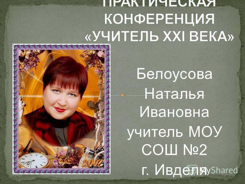 Белоусова Наталья Ивановна учитель МОУ СОШ 2 г. Ивделя