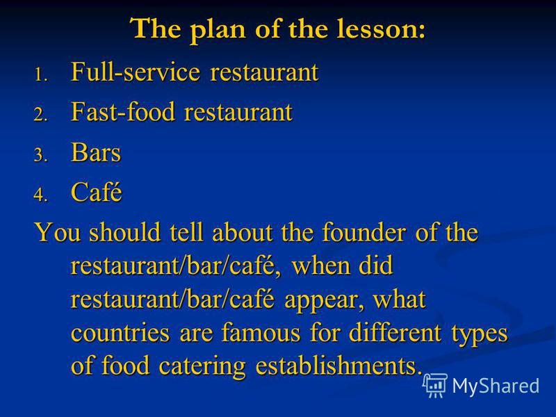 The plan of the lesson: 1. Full-service restaurant 2. Fast-food restaurant 3. Bars 4. Café You should tell about the founder of the restaurant/bar/café, when did restaurant/bar/café appear, what countries are famous for different types of food cateri