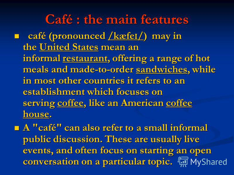 Café : the main features café (pronounced /kæfe ɪ /) may in the United States mean an informal restaurant, offering a range of hot meals and made-to-order sandwiches, while in most other countries it refers to an establishment which focuses on servin