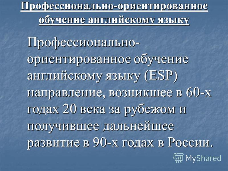 Профессионально-ориентированное обучение английскому языку Профессионально- ориентированное обучение английскому языку (ESP) направление, возникшее в 60-х годах 20 века за рубежом и получившее дальнейшее развитие в 90-х годах в России.