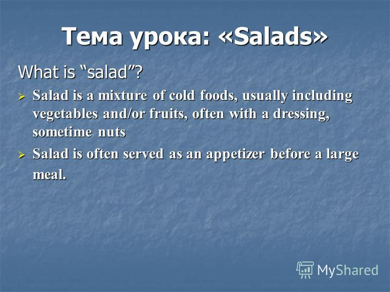 Тема урока: «Salads» What is salad? Salad is a mixture of cold foods, usually including vegetables and/or fruits, often with a dressing, sometime nuts Salad is a mixture of cold foods, usually including vegetables and/or fruits, often with a dressing