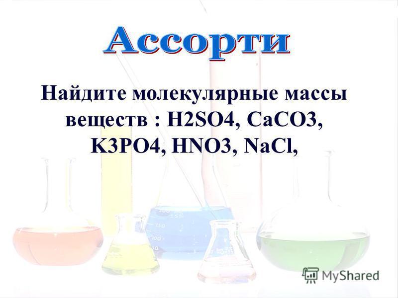 Найдите молекулярные массы веществ : H2SO4, CaCO3, K3PO4, HNO3, NaCl,