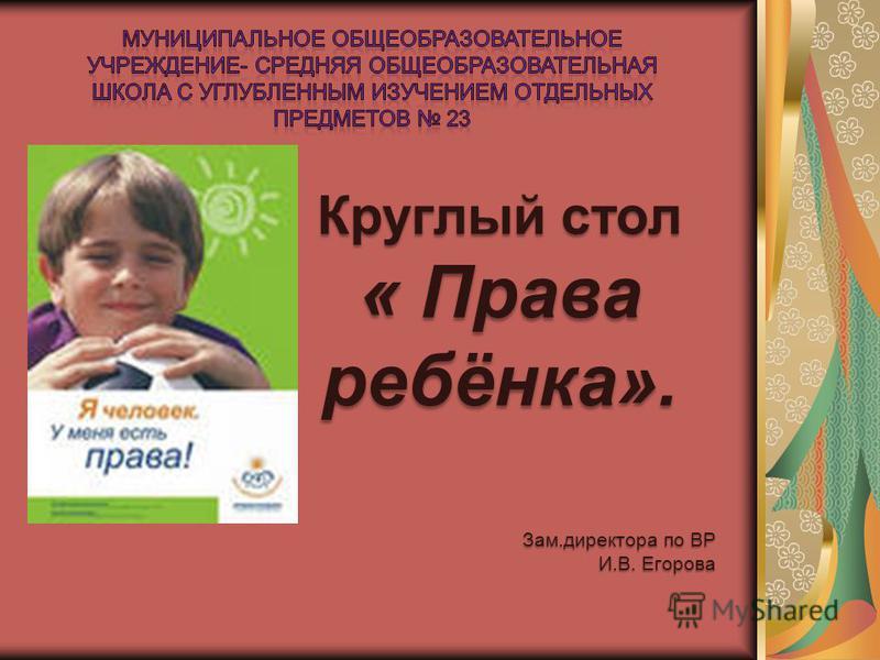 Круглый стол « Права ребёнка». Зам.директора по ВР И.В. Егорова