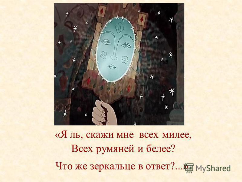 «Я ль, скажи мне всех милее, Всех румяней и белее? Что же зеркальце в ответ?...»