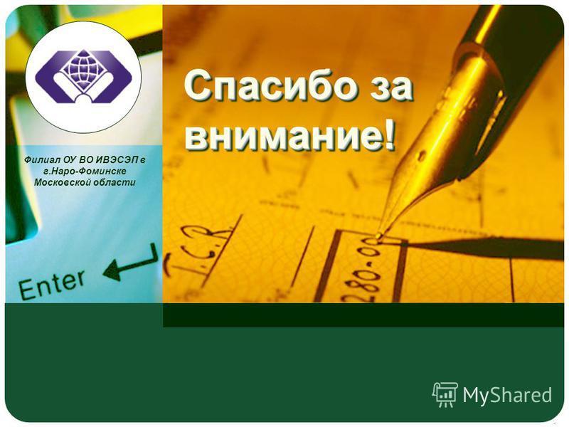 Филиал ОУ ВО ИВЭСЭП в г.Наро-Фоминске Московской области Спасибо за внимание!