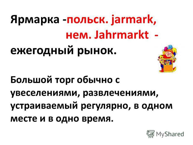 Ярмарка -польск. jarmark, нем. Jahrmarkt - ежегодный рынок. Большой торг обычно с увеселениями, развлечениями, устраиваемый регулярно, в одном месте и в одно время.