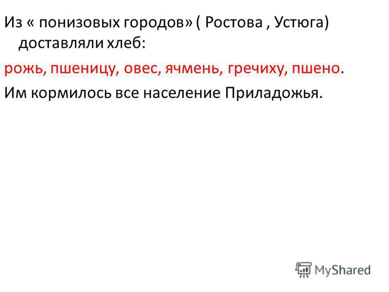 Из « понизовых городов» ( Ростова, Устюга) доставляли хлеб: рожь, пшеницу, овес, ячмень, гречиху, пшено. Им кормилось все население Приладожья.