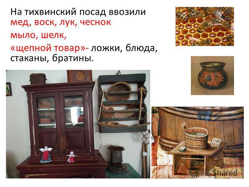 На тихвинский посад ввозили мед, воск, лук, чеснок мыло, шелк, «щепной товар»- ложки, блюда, стаканы, братины.