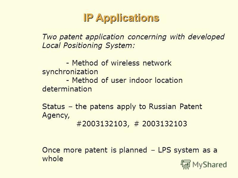 IP Applications Two patent application concerning with developed Local Positioning System: - Method of wireless network synchronization - Method of user indoor location determination Status – the patens apply to Russian Patent Agency, #2003132103, #
