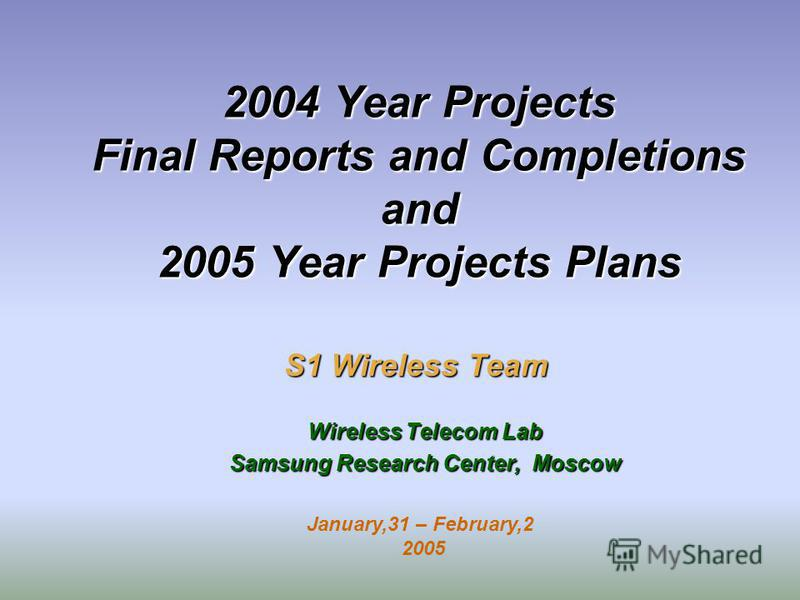 2004 Year Projects Final Reports and Completions and 2005 Year Projects Plans S1 Wireless Team Wireless Telecom Lab Samsung Research Center, Moscow January,31 – February,2 2005