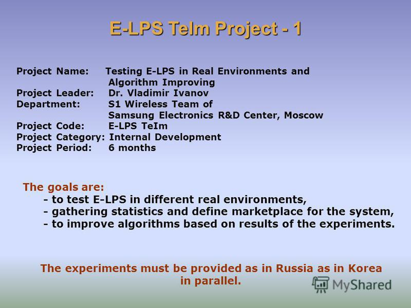 Project Name: Testing E-LPS in Real Environments and Algorithm Improving Project Leader: Dr. Vladimir Ivanov Department: S1 Wireless Team of Samsung Electronics R&D Center, Moscow Project Code: E-LPS TeIm Project Category: Internal Development Projec
