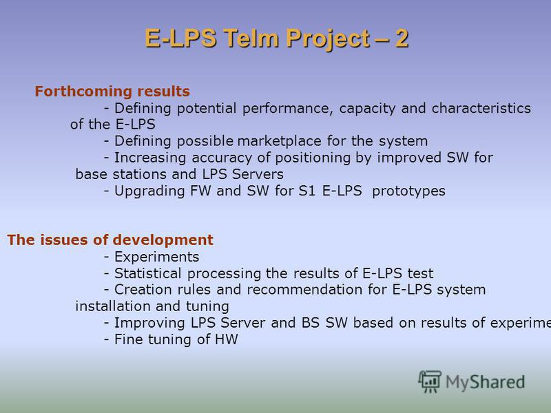 Forthcoming results - Defining potential performance, capacity and characteristics of the E-LPS - Defining possible marketplace for the system - Increasing accuracy of positioning by improved SW for base stations and LPS Servers - Upgrading FW and SW