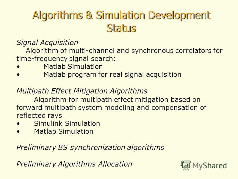 Algorithms & Simulation Development Status Signal Acquisition Algorithm of multi-channel and synchronous correlators for time-frequency signal search: Matlab Simulation Matlab program for real signal acquisition Multipath Effect Mitigation Algorithms