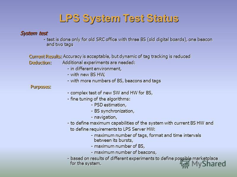 LPS System Test Status System test - test is done only for old SRC office with three BS (old digital boards), one beacon and two tags Current Results: Accuracy is acceptable, but dynamic of tag tracking is reduced Deduction: Additional experiments ar