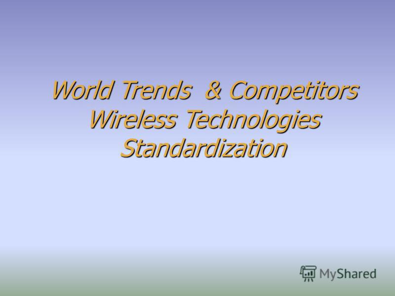 World Trends & Competitors Wireless Technologies Standardization