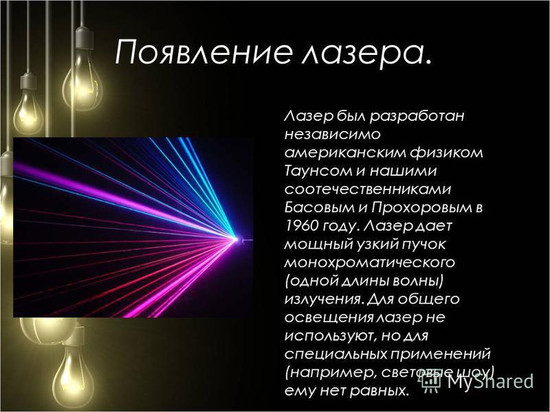 Появление лазера. Лазер был разработан независимо американским физиком Таунсом и нашими соотечественниками Басовым и Прохоровым в 1960 году. Лазер дает мощный узкий пучок монохроматического (одной длины волны) излучения. Для общего освещения лазер не