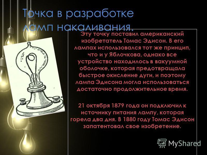 Точка в разработке ламп накаливания. Эту точку поставил американский изобретатель Томас Эдисон. В его лампах использовался тот же принцип, что и у Яблочкова, однако все устройство находилось в вакуумной оболочке, которая предотвращала быстрое окислен