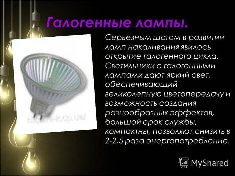 Галогенные лампы. Серьезным шагом в развитии ламп накаливания явилось открытие галогенного цикла. Светильники с галогенными лампами дают яркий свет, обеспечивающий великолепную цветопередачу и возможность создания разнообразных эффектов, большой срок