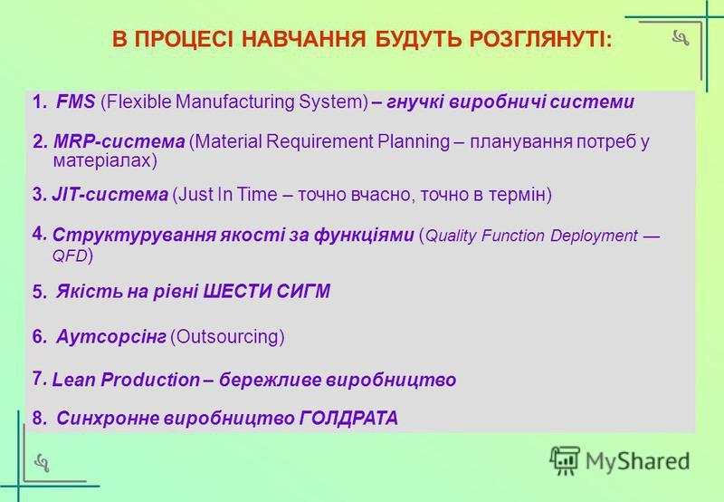 3.3. В ПРОЦЕСІ НАВЧАННЯ БУДУТЬ РОЗГЛЯНУТІ: JIT-система (Just In Time – точно вчасно, точно в термін) 2.2.MRP-система (Material Requirement Planning – планування потреб у матеріалах) 4.4. Структурування якості за функціями ( Quality Function Deploymen