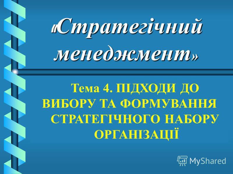 « Стратегічний менеджмент » Тема 4. ПІДХОДИ ДО ВИБОРУ ТА ФОРМУВАННЯ СТРАТЕГІЧНОГО НАБОРУ ОРГАНІЗАЦІЇ