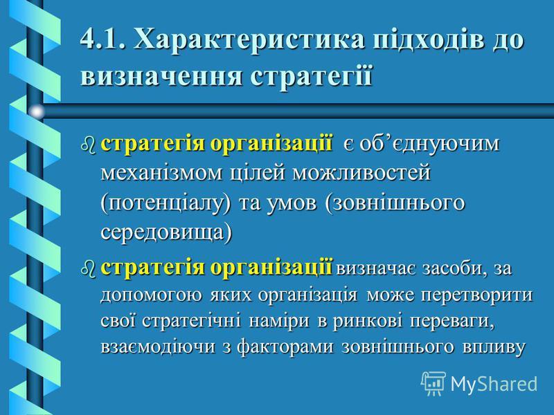 4.1. Характеристика підходів до визначення стратегії b стратегія організації є обєднуючим механізмом цілей можливостей (потенціалу) та умов (зовнішнього середовища) b стратегія організації визначає засоби, за допомогою яких організація може перетвори