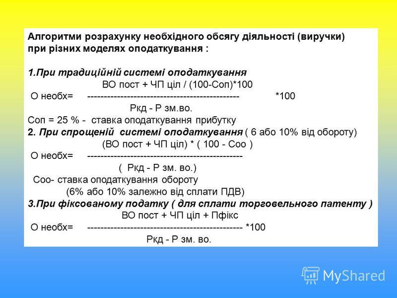 Алгоритми розрахунку необхідного обсягу діяльності (виручки) при різних моделях оподаткування : 1.При традиційній системі оподаткування ВО пост + ЧП ціл / (100-Соп)*100 О необх= ---------------------------------------------- *100 Ркд - Р зм.во. Соп =
