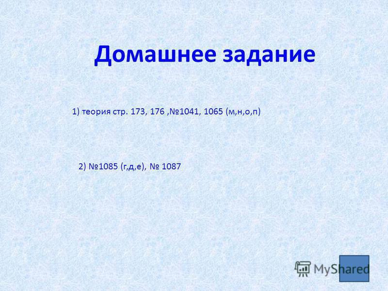 Домашнее задание 1) теория стр. 173, 176,1041, 1065 (м,н,о,п) 2) 1085 (г,д,е), 1087