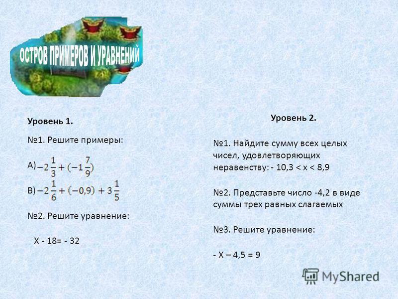 Уровень 1. 1. Решите примеры: А) В) 2. Решите уравнение: Х - 18= - 32 Уровень 2. 1. Найдите сумму всех целых чисел, удовлетворяющих неравенству: - 10,3 < х < 8,9 2. Представьте число -4,2 в виде суммы трех равных слагаемых 3. Решите уравнение: - Х –