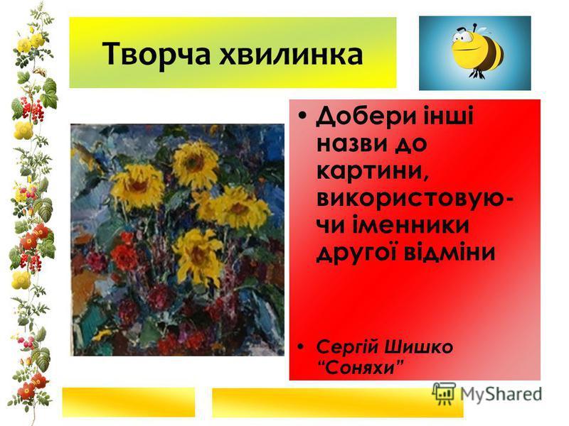 Творча хвилинка Добери інші назви до картини, використовую- чи іменники другої відміни Сергій Шишко Соняхи