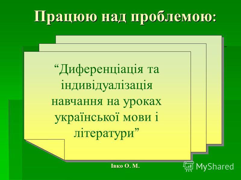 Працюю над проблемою : Івко О. М. Диференціація та індивідуалізація навчання на уроках української мови і літератури