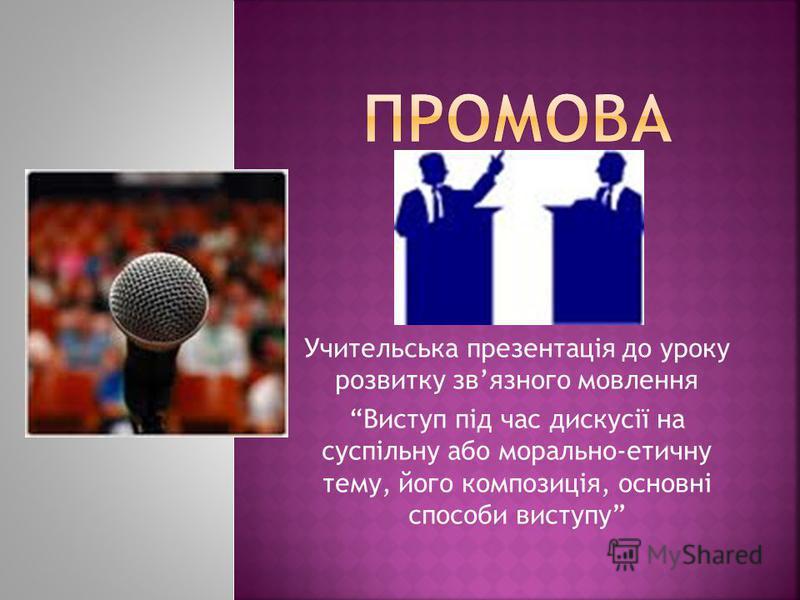Учительська презентація до уроку розвитку звязного мовлення Виступ під час дискусії на суспільну або морально-етичну тему, його композиція, основні способи виступу