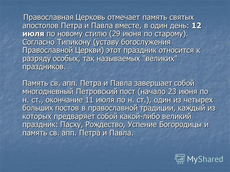 Православная Церковь отмечает память святых апостолов Петра и Павла вместе, в один день: 12 июля по новому стилю (29 июня по старому). Согласно Типикону (уставу богослужения Православной Церкви) этот праздник относится к разряду особых, так называемы