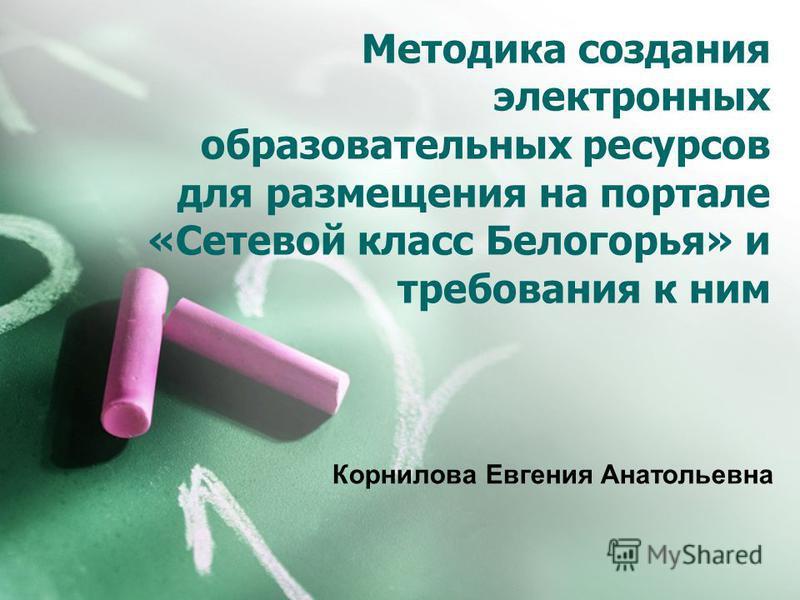 Методика создания электронных образовательных ресурсов для размещения на портале «Сетевой класс Белогорья» и требования к ним Корнилова Евгения Анатольевна