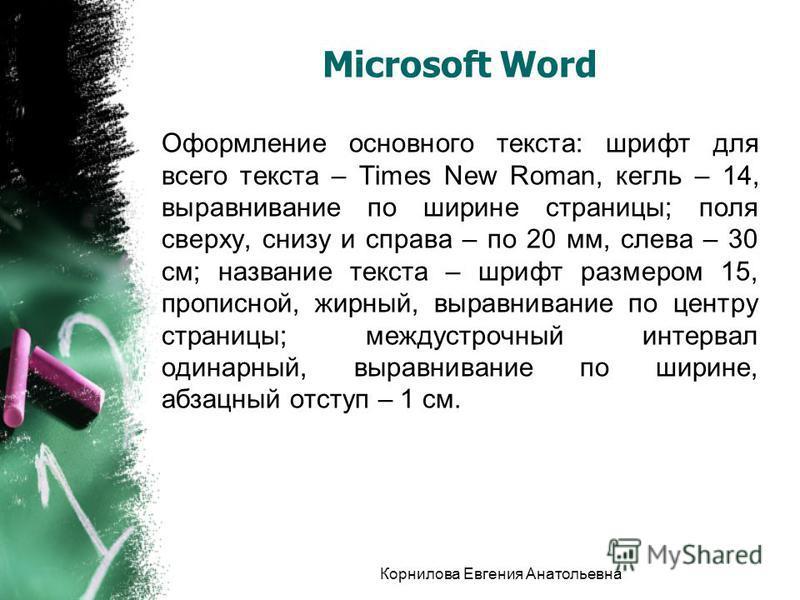 Microsoft Word Оформление основного текста: шрифт для всего текста – Times New Roman, кегль – 14, выравнивание по ширине страницы; поля сверху, снизу и справа – по 20 мм, слева – 30 см; название текста – шрифт размером 15, прописной, жирный, выравнив