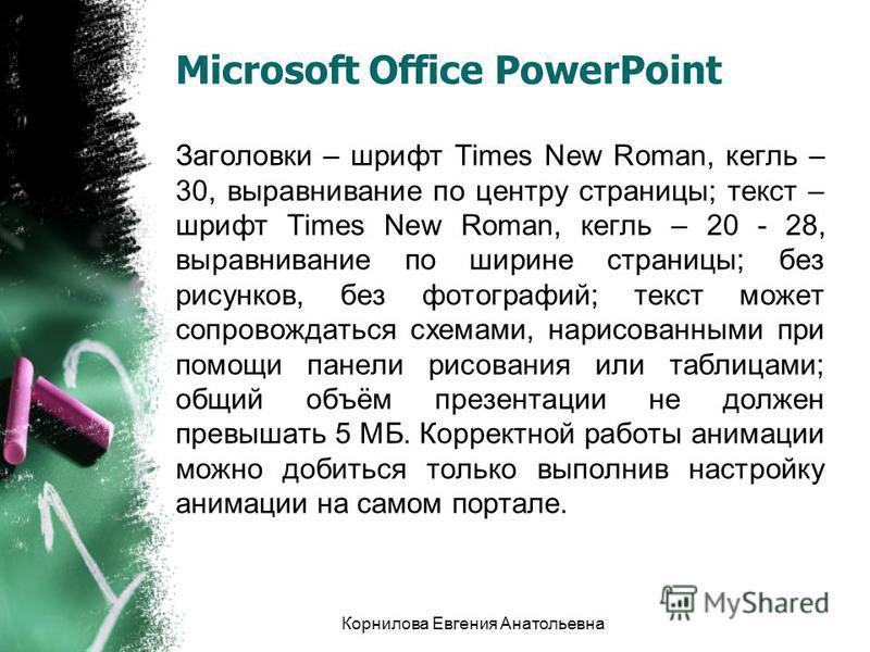 Microsoft Office PowerPoint Заголовки – шрифт Times New Roman, кегль – 30, выравнивание по центру страницы; текст – шрифт Times New Roman, кегль – 20 - 28, выравнивание по ширине страницы; без рисунков, без фотографий; текст может сопровождаться схем