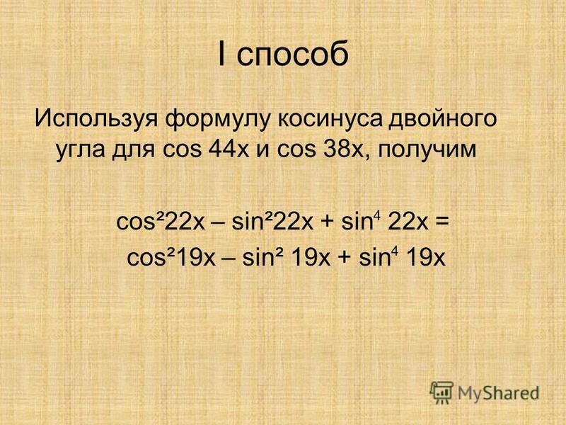 I способ Используя формулу косинуса двойного угла для cos 44x и cos 38x, получим cos²22x – sing22x + sin 22x = cos²19x – sing 19x + sin 19x 4 4