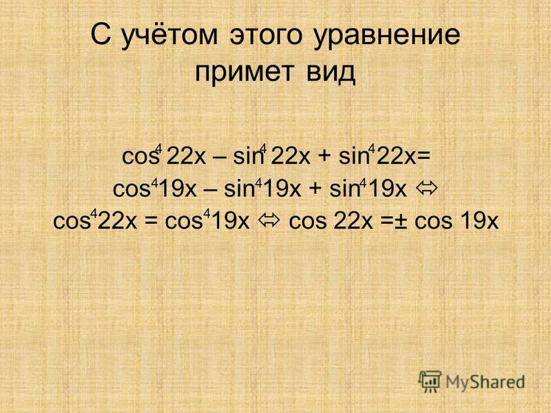 С учётом этого уравнение примет вид cos 22x – sin 22x + sin 22x= cos 19x – sin 19x + sin 19x cos 22x = cos 19x cos 22x =± cos 19x 444 444 44