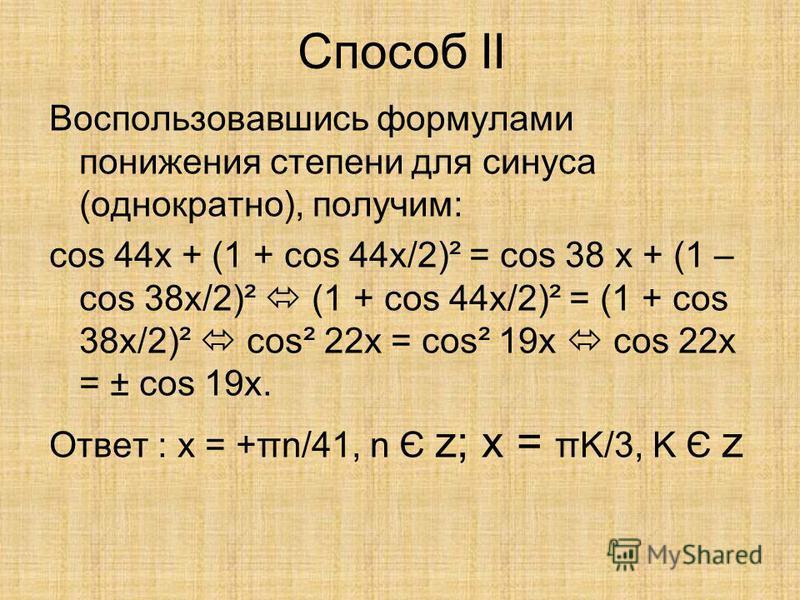Способ II Воспользовавшись формулами понижения степени для синуса (однократно), получим: cos 44x + (1 + cos 44x/2)² = cos 38 x + (1 – cos 38x/2)² (1 + cos 44x/2)² = (1 + cos 38x/2)² cos² 22x = cos² 19x cos 22x = ± cos 19x. Ответ : x = +πn/41, n Є z;