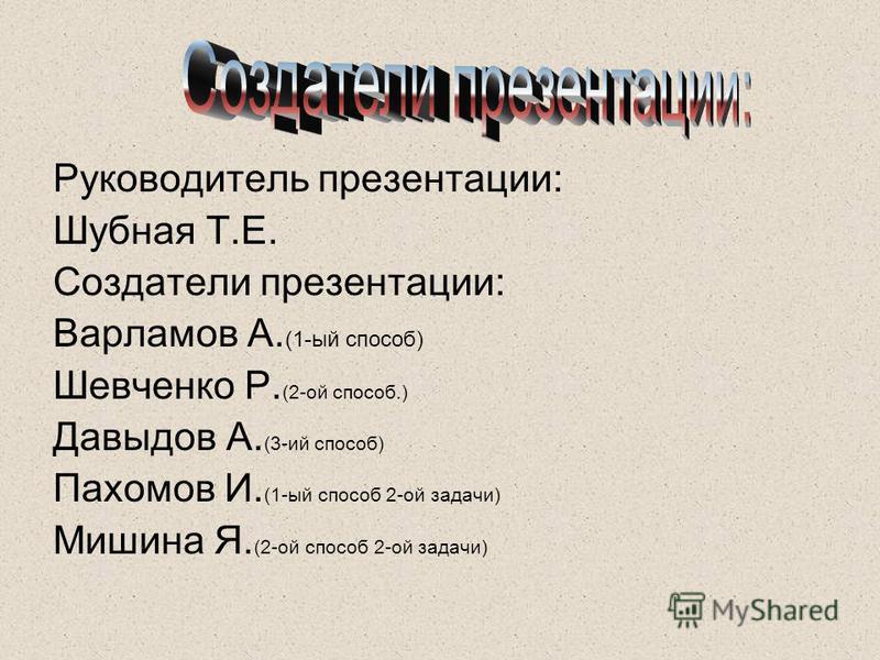 Руководитель презентации: Шубная Т.Е. Создатели презентации: Варламов А. (1-ый способ) Шевченко Р. (2-ой способ.) Давыдов А. (3-ий способ) Пахомов И. (1-ый способ 2-ой задачи) Мишина Я. (2-ой способ 2-ой задачи)