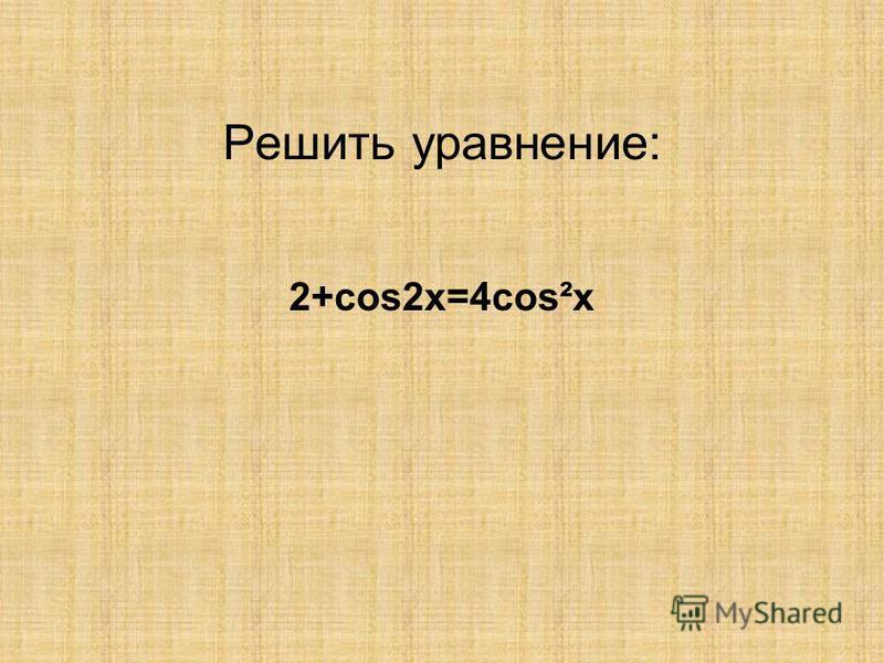 Решить уравнение: 2+cos2x=4cos²x