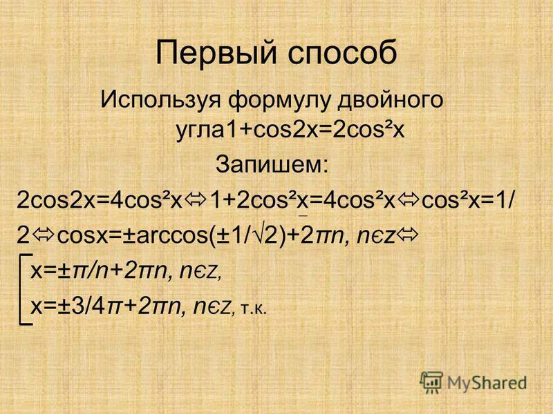 Первый способ Используя формулу двойного угла 1+cos2x=2cos²x Запишем: 2cos2x=4cos²x 1+2cos²x=4cos²x cos²x=1/ 2 cosx=±arccos(±1/2)+2πn, n Є z x=±π/n+2πn, n ЄZ, x=±3/4π+2πn, n ЄZ, т.к.