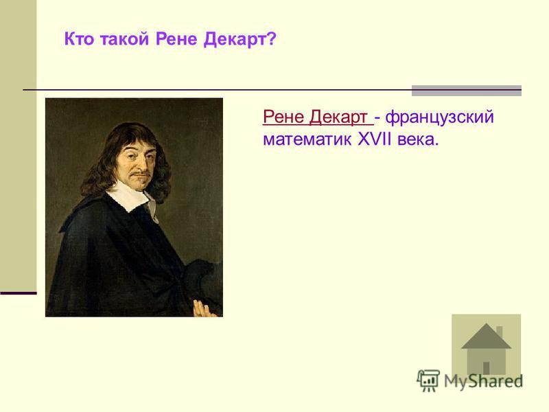 Кто такой Рене Декарт? Рене Декарт - французский математик XVII века.