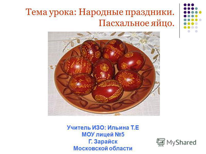 Тема урока: Народные праздники. Пасхальное яйцо. Учитель ИЗО: Ильина Т.Е МОУ лицей 5 Г. Зарайск Московской области