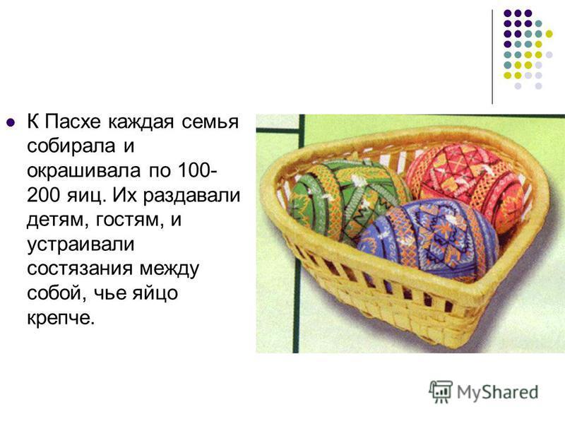 К Пасхе каждая семья собирала и окрашивала по 100- 200 яиц. Их раздавали детям, гостям, и устраивали состязания между собой, чье яйцо крепче.