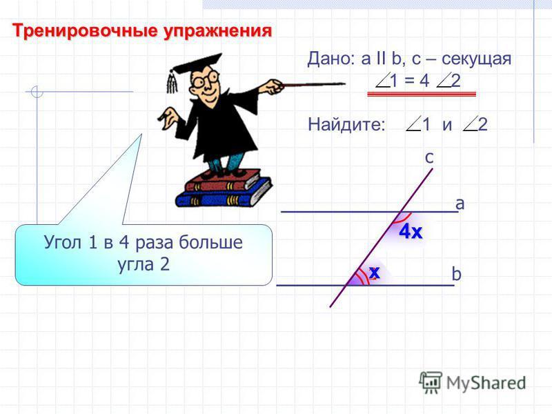 Тренировочные упражнения 2 1 b а c Дано: а II b, с – секущая 1 = 4 2 Найдите: 1 и 2 Угол 1 в 4 раза больше угла 2 х 4 х