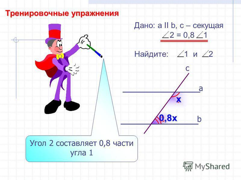 Тренировочные упражнения 2 1 b а c Дано: а II b, с – секущая 2 = 0,8 1 Найдите: 1 и 2 Угол 2 составляет 0,8 части угла 1 х 0,8 х