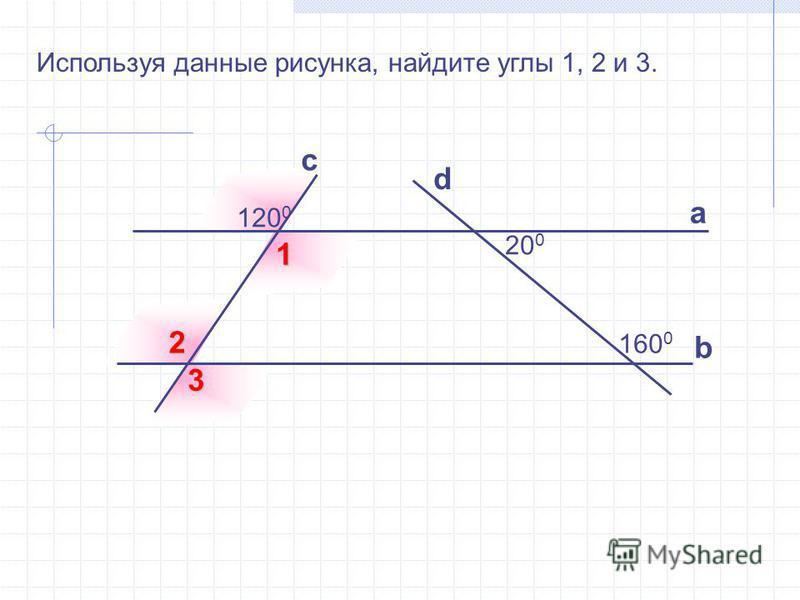 Используя данные рисунка, найдите углы 1, 2 и 3. а b с d 20 0 120 0 160 0 1 2 3