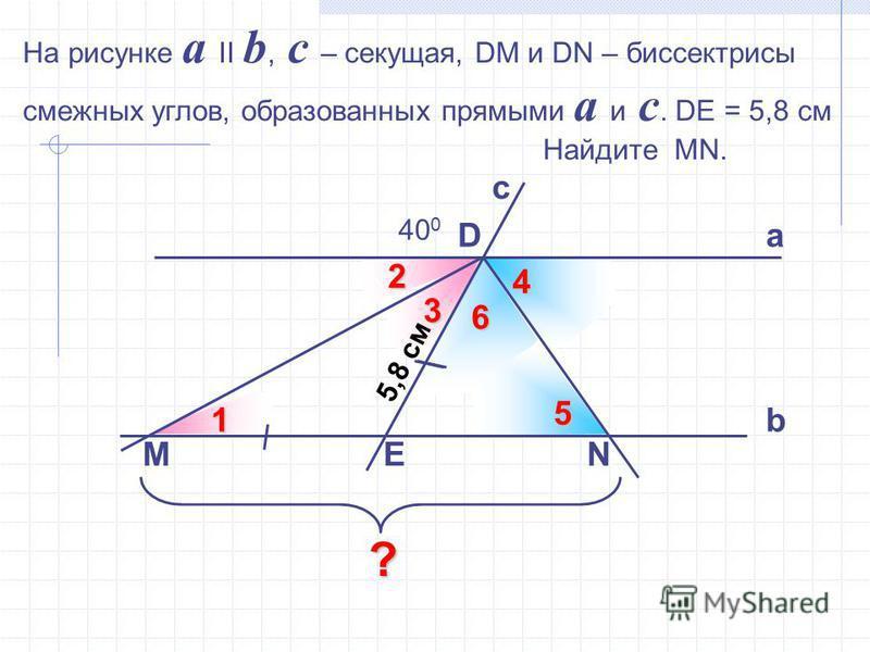 6 45 На рисунке a II b, c – секущая, DM и DN – биссектрисы смежных углов, образованных прямыми a и c. DE = 5,8 см Найдите MN. с D M 40 02 1 3 E а b N 5,8 см ?
