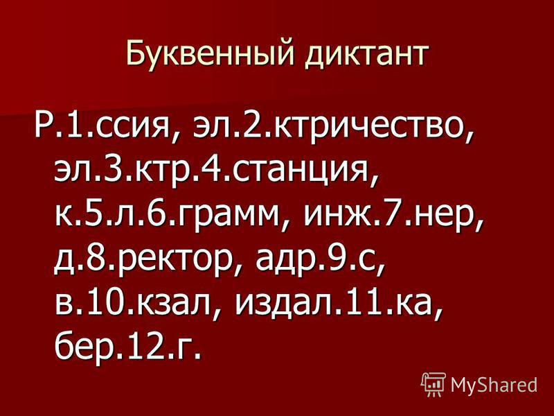 Буквенный диктант Р.1.ссия, эл.2.ктричество, эл.3.ктр.4.станция, к.5.л.6.грамм, инж.7.нер, д.8.ректор, адр.9.с, в.10.кзал, издал.11.ка, бер.12.г.