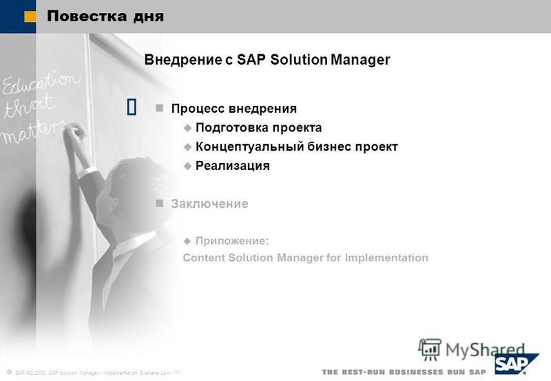 SAP AG 2003, SAP Solution Manager - Implementation, Svetlana Larri / 11 Повестка дня Внедрение с SAP Solution Manager Процесс внедрения Подготовка проекта Концептуальный бизнес проект Реализация Заключение Приложение: Content Solution Manager for Imp